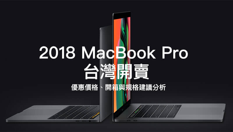2018 MacBook Pro 台灣正式開賣,優惠價格、開箱與規格建議分析總整理
