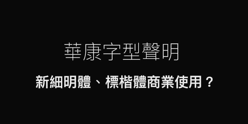 華康發佈字體聲明:我們從沒主動替創作者收取新細明體、標楷體的授權費用