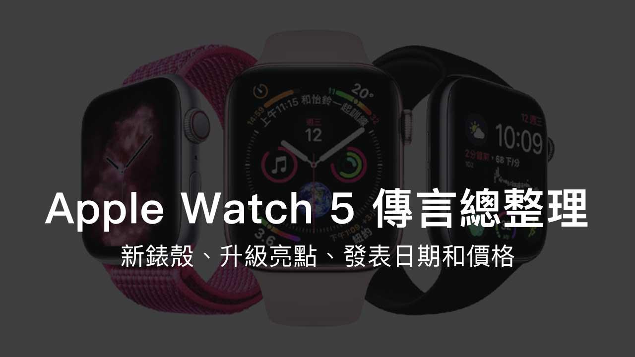 Apple Watch 5 傳言總整理:新錶殼、升級亮點、發表日期和價格