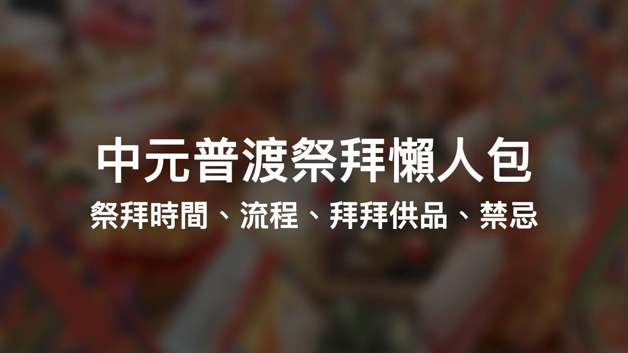中元普渡懶人包:怎麼拜?禁忌有哪些?祭拜時間、流程、拜拜供品