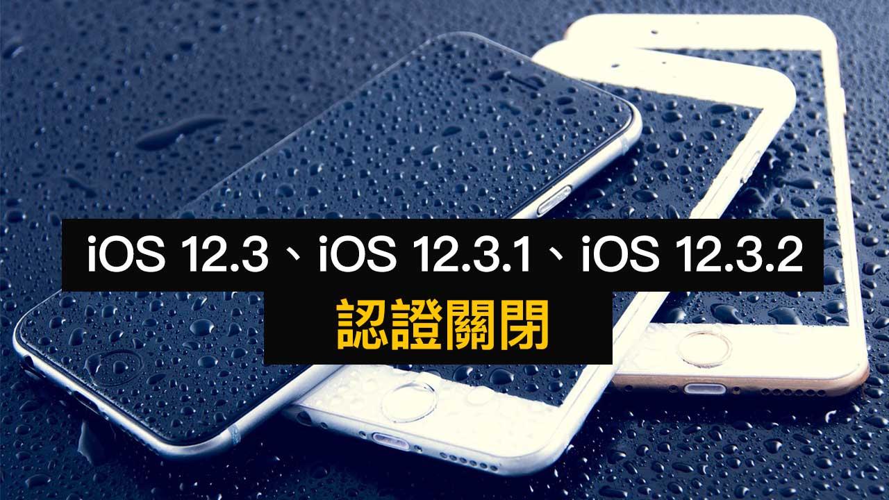 iOS 12.3、iOS 12.3.1、iOS 12.3.2 認證關閉!蘋果一次終結三個版本