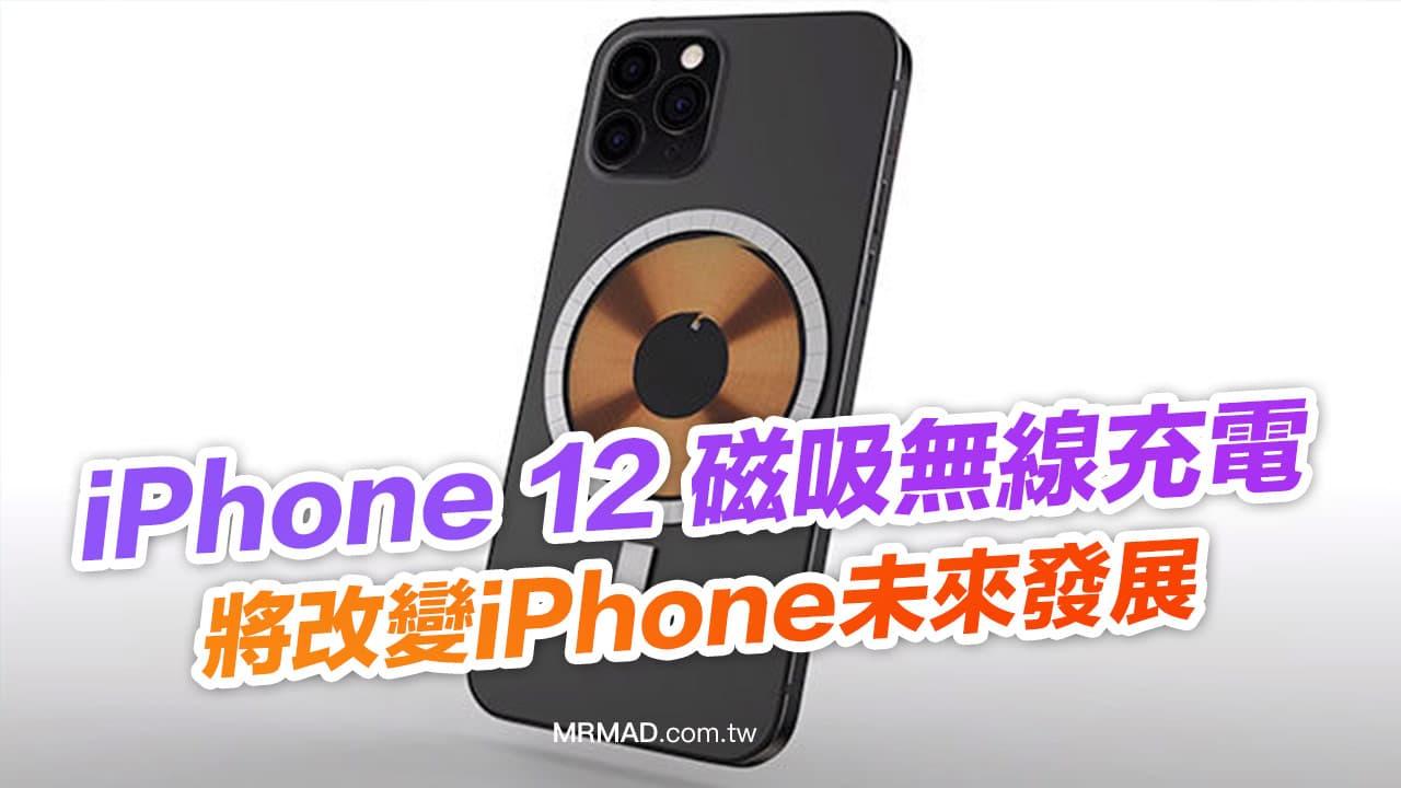 iPhone 12磁吸無線充電將改變未來發展,探討蘋果會怎麼做?
