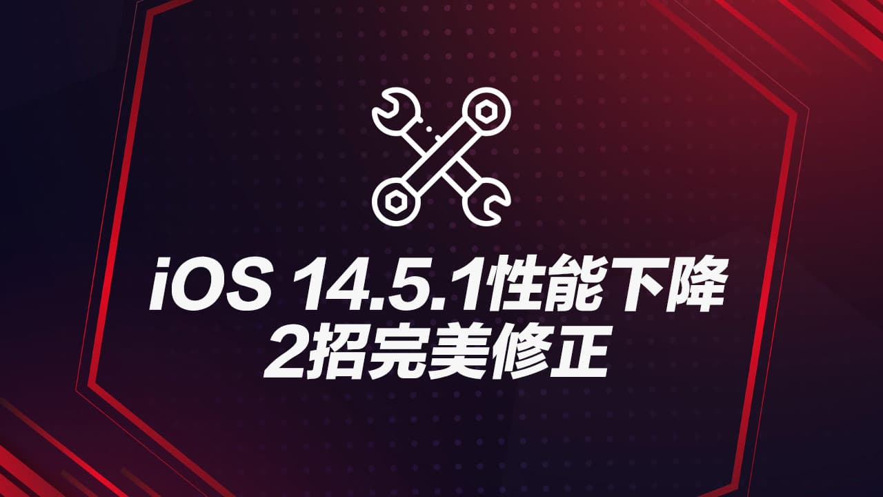 iOS 14.5.1性能下降怎麼辦?教你2招完美改善修復技巧